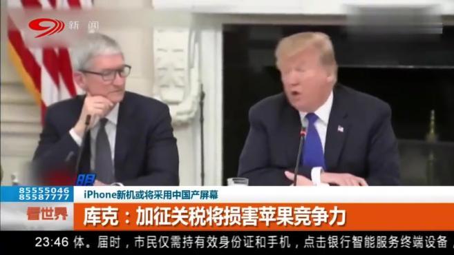 iPhone新机或将采用中国产屏幕,库克:加征关税将损害苹果竞争力