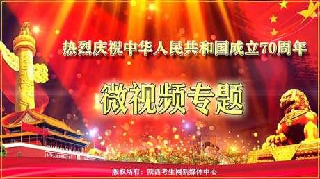 陕西考生网热烈庆祝中华人民共和国成立70周年华诞专题微视频