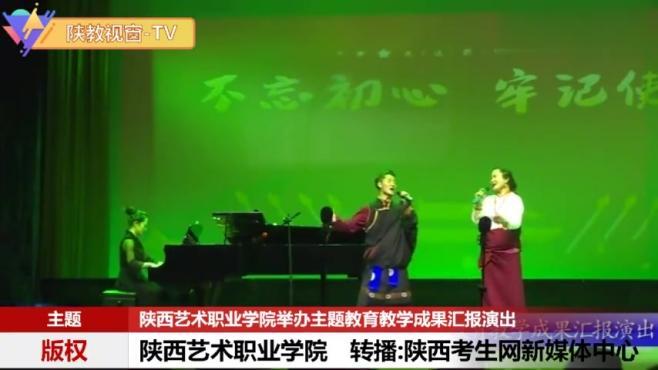 陕西艺术职院举办主题教育教学成果汇报演出 陕西考生网