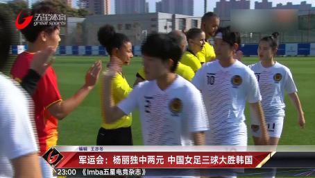 军运会:杨丽独中两元 中国女足三球大胜韩国