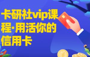 卡研社vip会员·用活你的信用卡