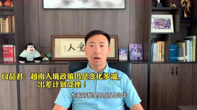 良品君吕华:越南入境政策仍变化多端,出差计划受阻