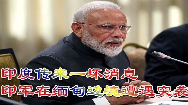 印度传来一坏消息,印军在缅甸边境遭遇突袭,莫迪却只能倍感无奈