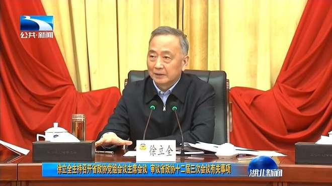 徐立全主持召开湖北省政协党组会议主席会议