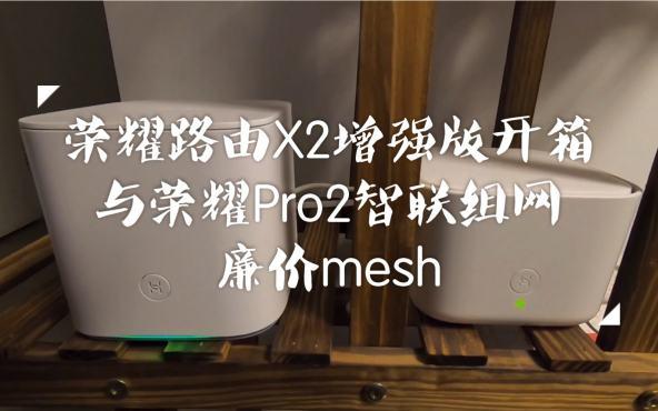 活动作品「姐夫先生」荣耀路由X2增强版开箱,用华为hilink与荣耀路由Pro2组网,实现